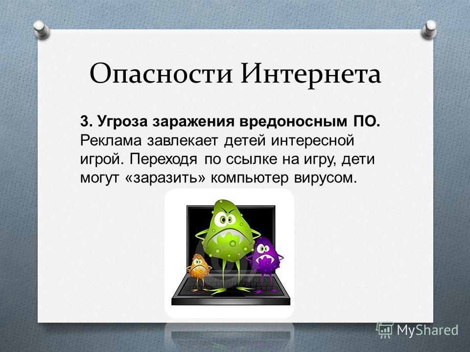 Опасности Интернета 3. Угроза заражения вредоносным ПО. Реклама завлекает детей интересной игрой. Переходя по ссылке на игру, дети могут « заразить » компьютер вирусом.