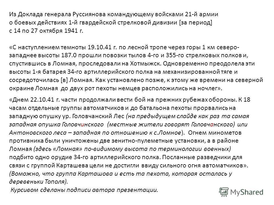 Из Доклада генерала Руссиянова командующему войсками 21-й армии о боевых действиях 1-й гвардейской стрелковой дивизии [за период] с 14 по 27 октября 1941 г. «С наступлением темноты 19.10.41 г. по лесной тропе через горы 1 км северо- западнее высоты 1