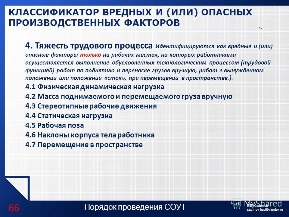 LOGO Порядок проведения СОУТ КЛАССИФИКАТОР ВРЕДНЫХ И (ИЛИ) ОПАСНЫХ ПРОИЗВОДСТВЕННЫХ ФАКТОРОВ 66 В.В. Савинов savinov-trud@yandex.ru 4. Тяжесть трудового процесса Идентифицируются как вредные и (или) опасные факторы только на рабочих местах, на которы