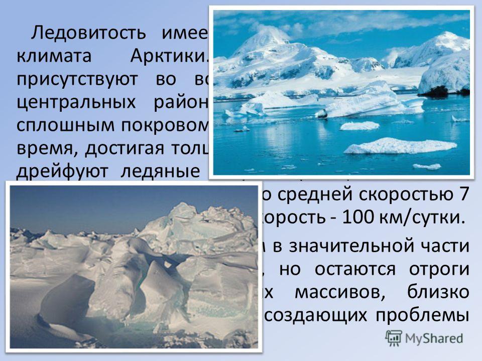 Ледовитость имеет огромное значение для климата Арктики. Льды круглогодично присутствуют во всех арктических морях. В центральных районах океана паковые льды сплошным покровом распространены и в летнее время, достигая толщины 35 метров. В океане дрей