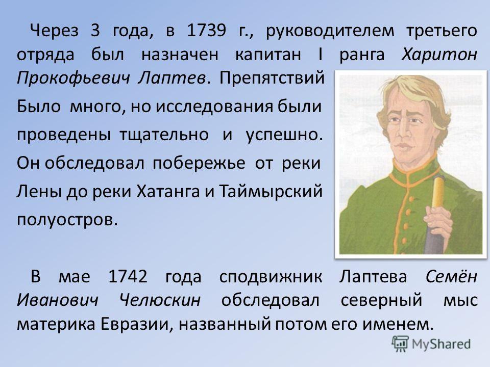 Через 3 года, в 1739 г., руководителем третьего отряда был назначен капитан I ранга Харитон Прокофьевич Лаптев. Препятствий Было много, но исследования были проведены тщательно и успешно. Он обследовал побережье от реки Лены до реки Хатанга и Таймырс