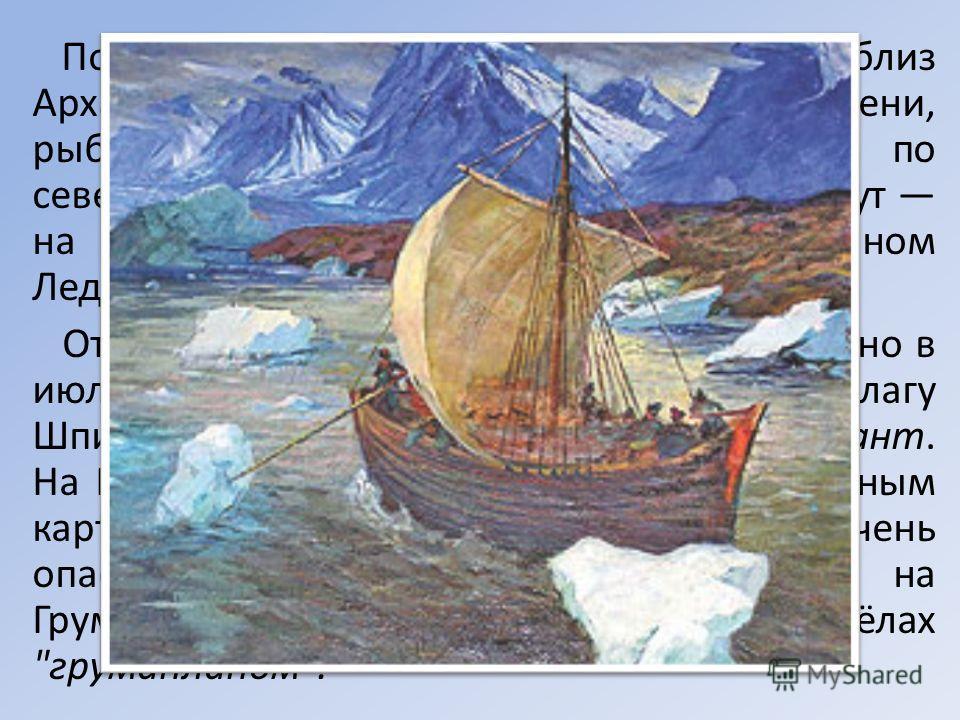 Поморы, жившие на берегу Белого моря близ Архангельска в устьях рек Печоры и Мезени, рыбаки и мореходы, издавна ходили по северным морям. Их самый дальний маршрут на Шпицберген архипелаг в Северном Ледовитом океане. Отправлялись в путь из Архангельск