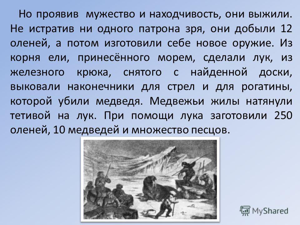 Но проявив мужество и находчивость, они выжили. Не истратив ни одного патрона зря, они добыли 12 оленей, а потом изготовили себе новое оружие. Из корня ели, принесённого морем, сделали лук, из железного крюка, снятого с найденной доски, выковали нако