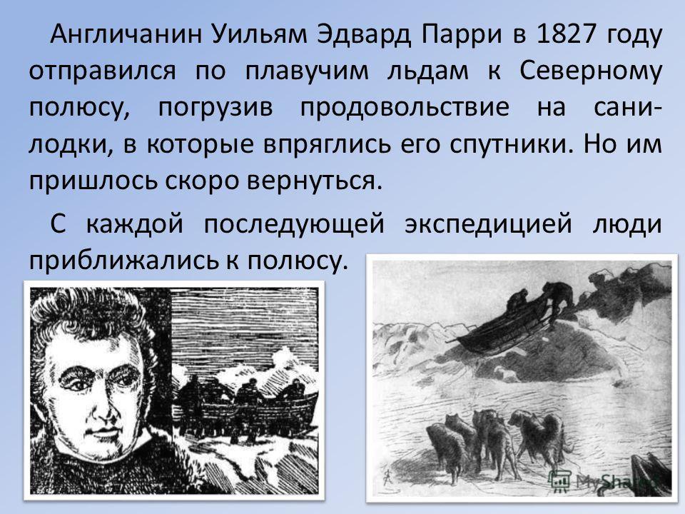 Англичанин Уильям Эдвард Парри в 1827 году отправился по плавучим льдам к Северному полюсу, погрузив продовольствие на сани- лодки, в которые впряглись его спутники. Но им пришлось скоро вернуться. С каждой последующей экспедицией люди приближались к
