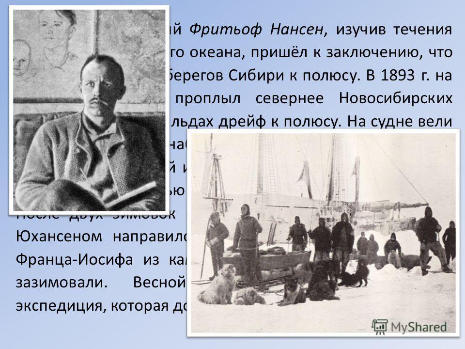 Норвежский учёный Фритьоф Нансен, изучив течения Северного Ледовитого океана, пришёл к заключению, что они направлены от берегов Сибири к полюсу. В 1893 г. на судне