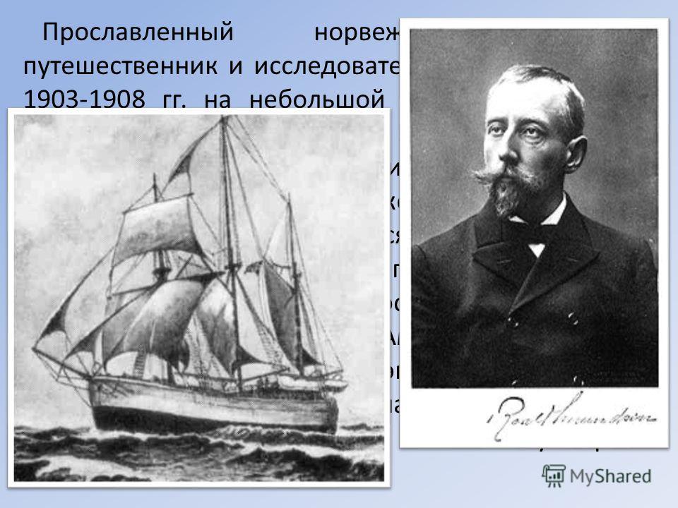 Прославленный норвежский полярный путешественник и исследователь Руаль Амундсен в 1903-1908 гг. на небольшой промысловой шхуне