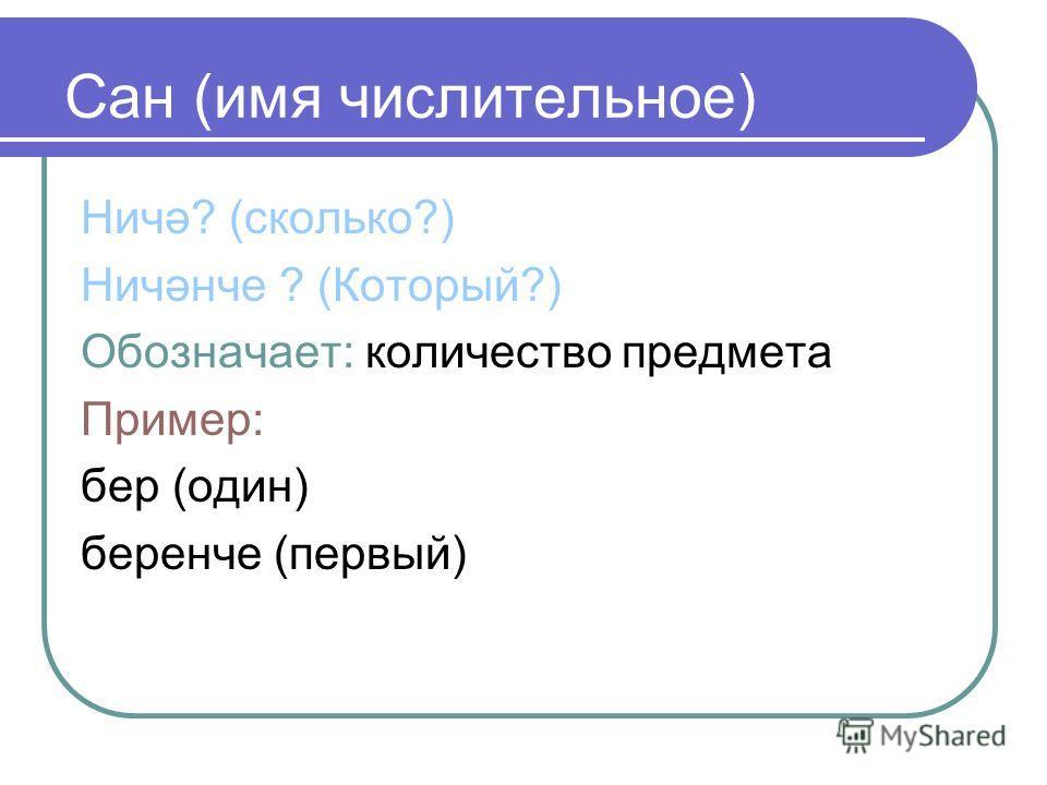 Сан (имя числительное) Ничә? (сколько?) Ничәнче ? (Который?) Обозначает: количество предмета Пример: бер (один) беренче (первый)