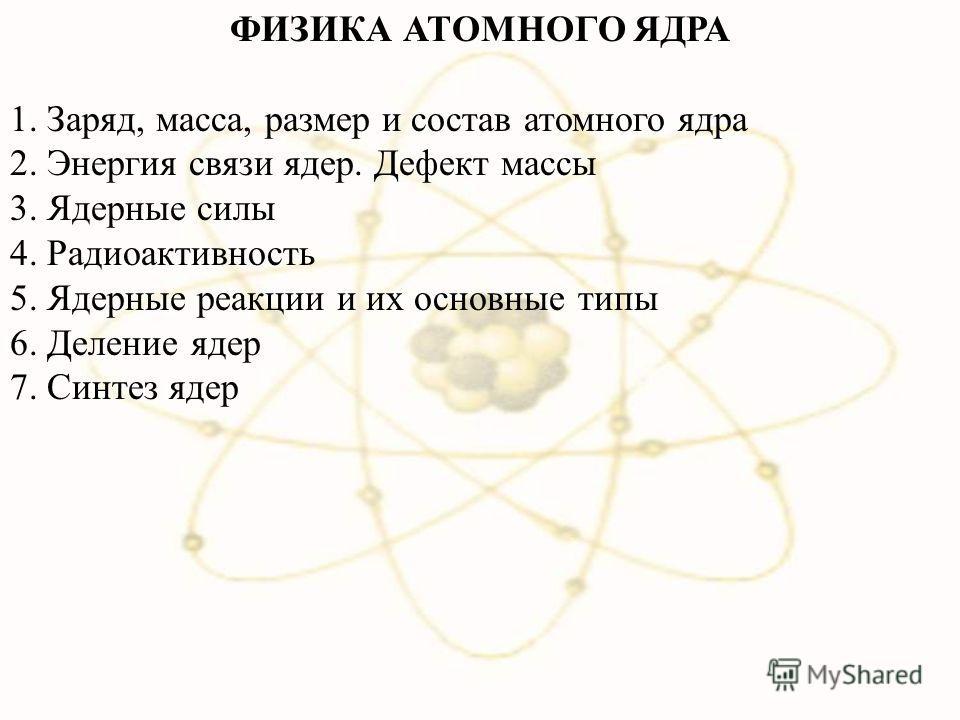 ФИЗИКА АТОМНОГО ЯДРА 1. Заряд, масса, размер и состав атомного ядра 2. Энергия связи ядер. Дефект массы 3. Ядерные силы 4. Радиоактивность 5. Ядерные реакции и их основные типы 6. Деление ядер 7. Синтез ядер