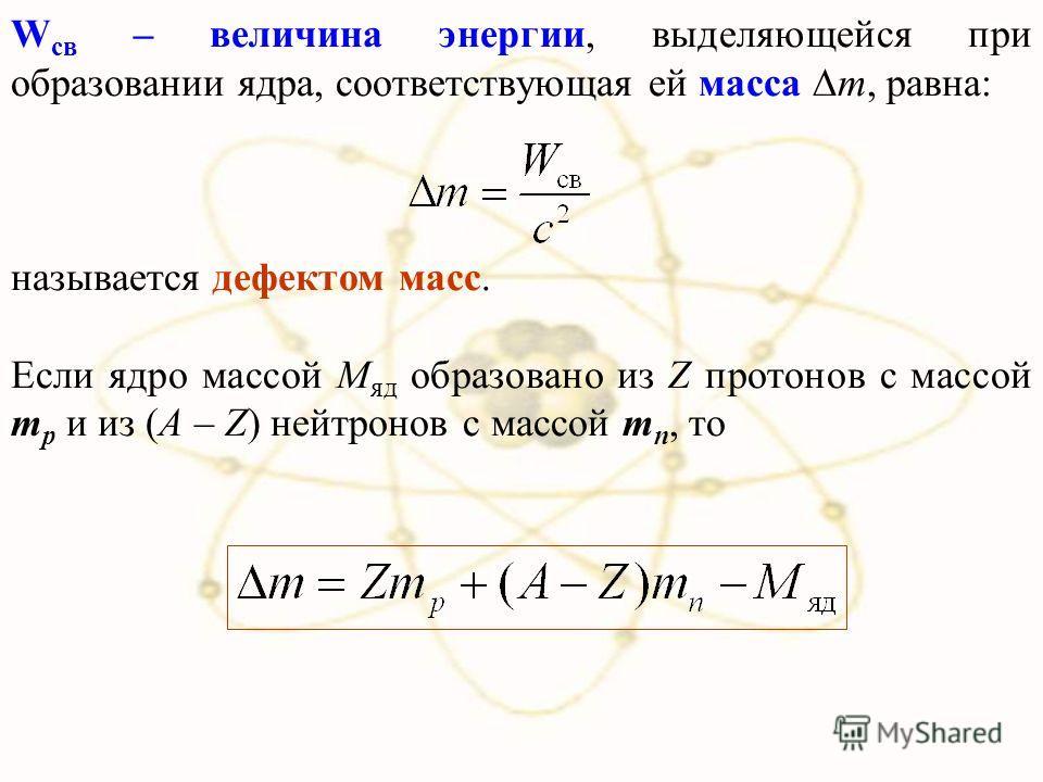 W св – величина энергии, выделяющейся при образовании ядра, соответствующая ей масса m, равна: называется дефектом масс. Если ядро массой М яд образовано из Z протонов с массой m p и из (A – Z) нейтронов с массой m n, то