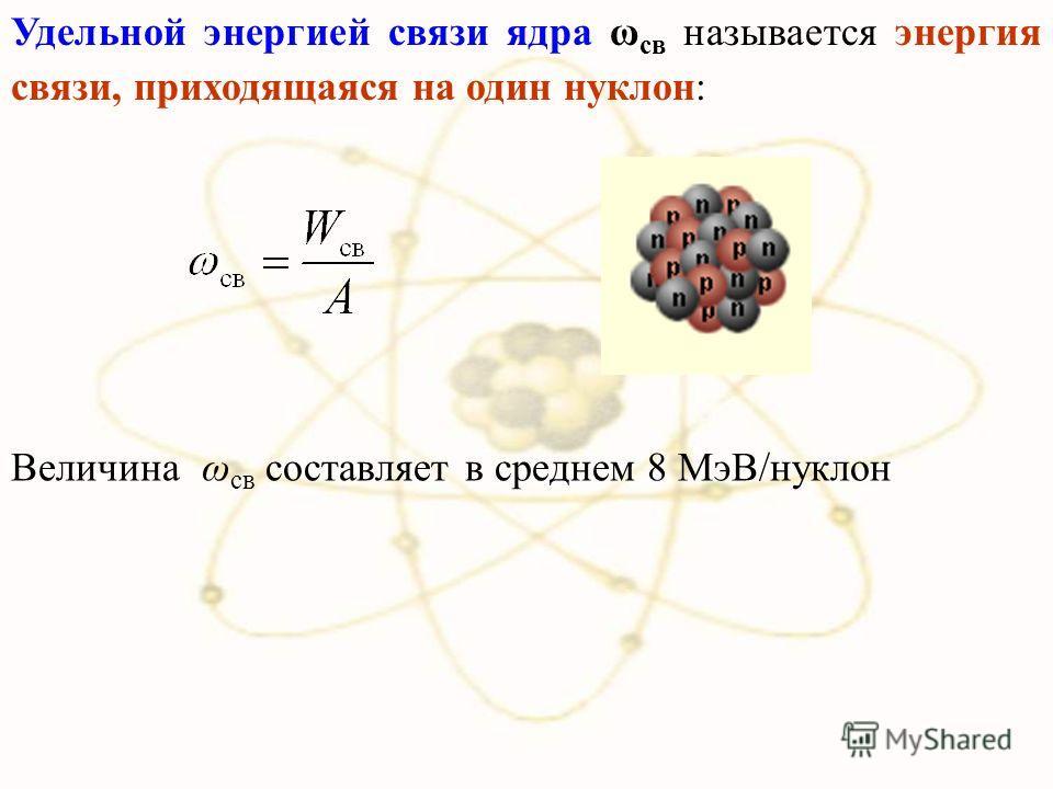 Удельной энергией связи ядра ω св называется энергия связи, приходящаяся на один нуклон: Величина ω св составляет в среднем 8 МэВ/нуклон