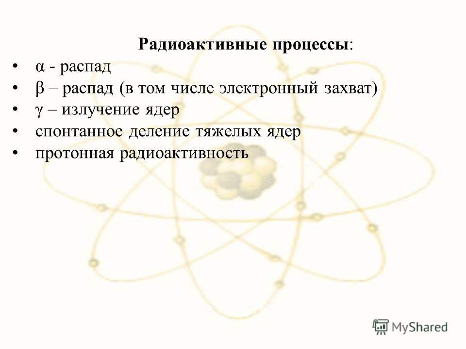 Радиоактивные процессы: α - распад β – распад (в том числе электронный захват) γ – излучение ядер спонтанное деление тяжелых ядер протонная радиоактивность