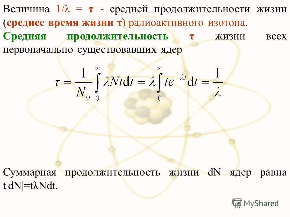 Величина 1/λ = τ - средней продолжительности жизни (среднее время жизни τ) радиоактивного изотопа. Средняя продолжительность τ жизни всех первоначально существовавших ядер Суммарная продолжительность жизни dN ядер равна t|dN|=tλNdt.