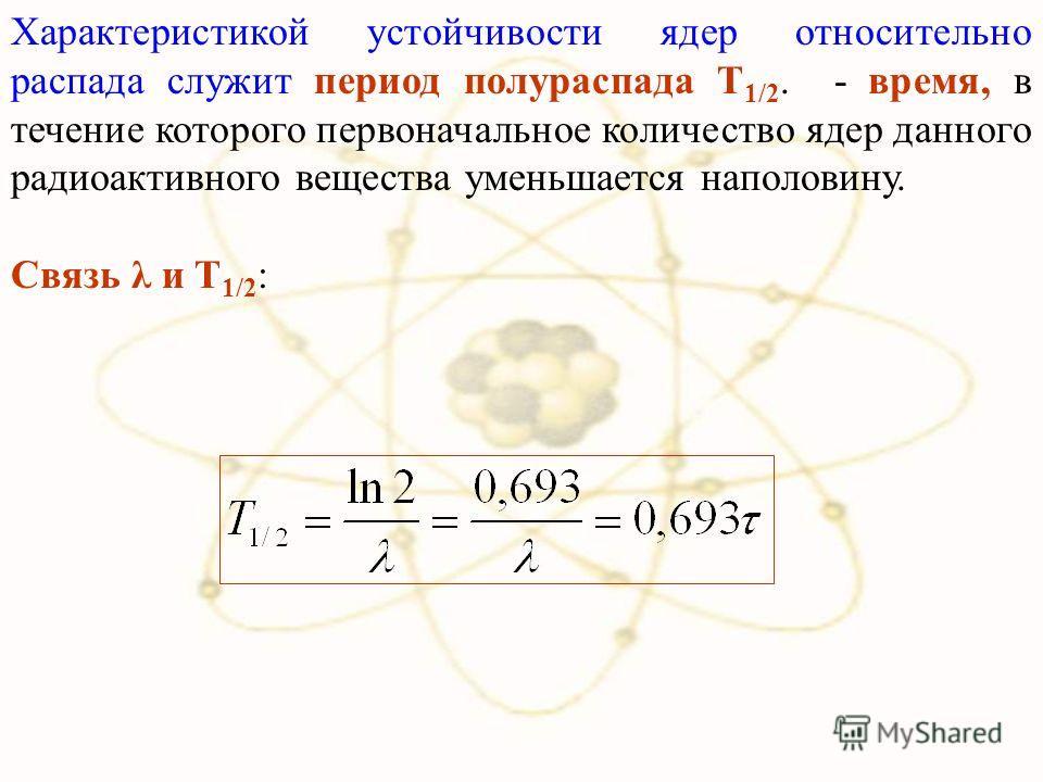 Характеристикой устойчивости ядер относительно распада служит период полураспада Т 1/2. - время, в течение которого первоначальное количество ядер данного радиоактивного вещества уменьшается наполовину. Связь λ и Т 1/2 :