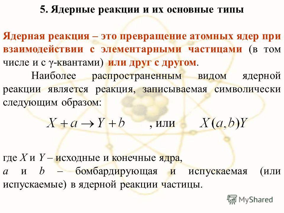 5. Ядерные реакции и их основные типы Ядерная реакция – это превращение атомных ядер при взаимодействии с элементарными частицами (в том числе и с γ-квантами) или друг с другом. Наиболее распространенным видом ядерной реакции является реакция, записы