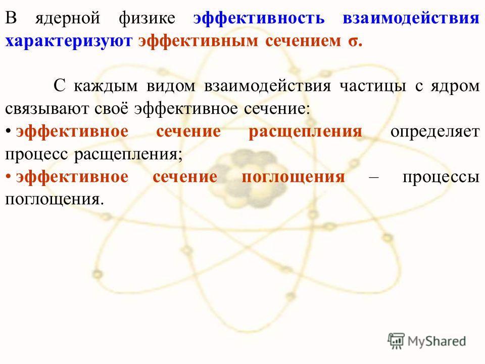 В ядерной физике эффективность взаимодействия характеризуют эффективным сечением σ. С каждым видом взаимодействия частицы с ядром связывают своё эффективное сечение: эффективное сечение расщепления определяет процесс расщепления; эффективное сечение