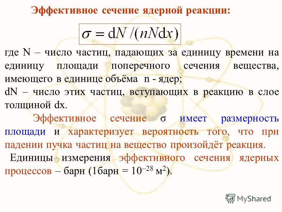 Эффективное сечение ядерной реакции: где N – число частиц, падающих за единицу времени на единицу площади поперечного сечения вещества, имеющего в единице объёма n - ядер; dN – число этих частиц, вступающих в реакцию в слое толщиной dx. Эффективное с