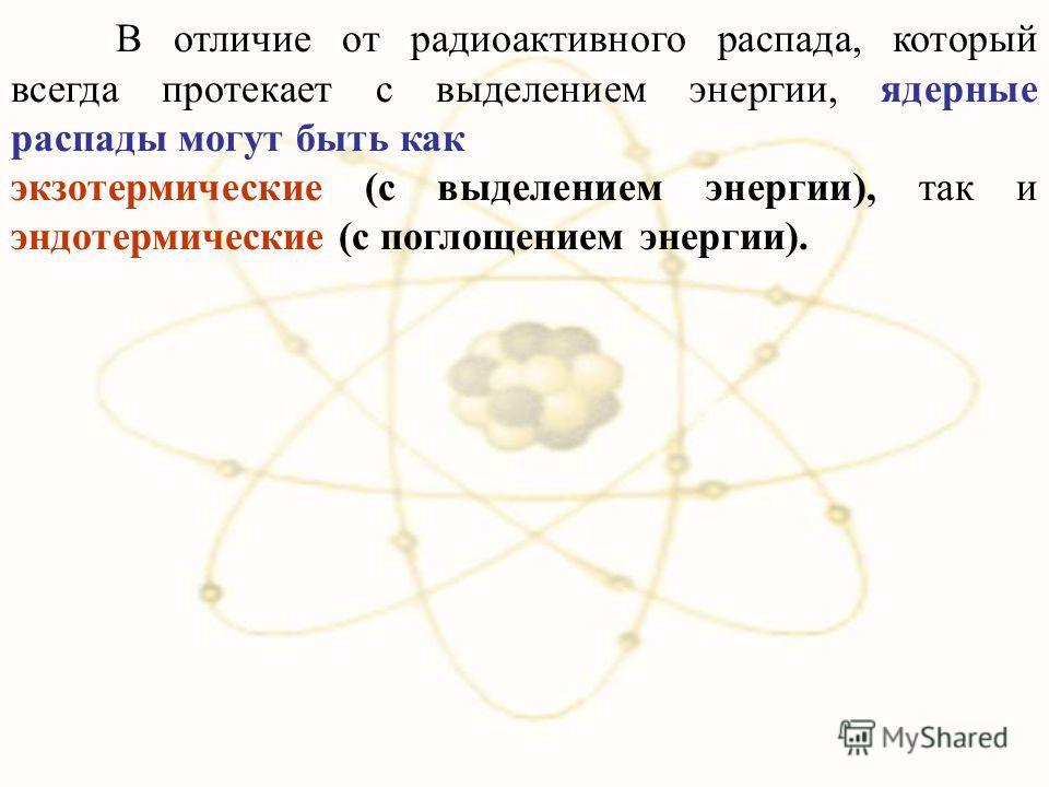 В отличие от радиоактивного распада, который всегда протекает с выделением энергии, ядерные распады могут быть как экзотермические (с выделением энергии), так и эндотермические (с поглощением энергии).