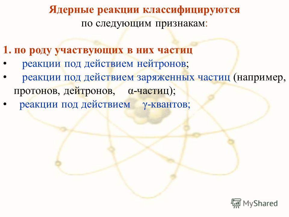 Ядерные реакции классифицируются по следующим признакам: 1. по роду участвующих в них частиц реакции под действием нейтронов; реакции под действием заряженных частиц (например, протонов, дейтронов, α-частиц); реакции под действием γ-квантов;
