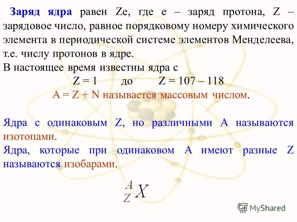 Заряд ядра равен Ze, где e – заряд протона, Z – зарядовое число, равное порядковому номеру химического элемента в периодической системе элементов Менделеева, т.е. числу протонов в ядре. В настоящее время известны ядра с Z = 1 до Z = 107 – 118 A = Z +