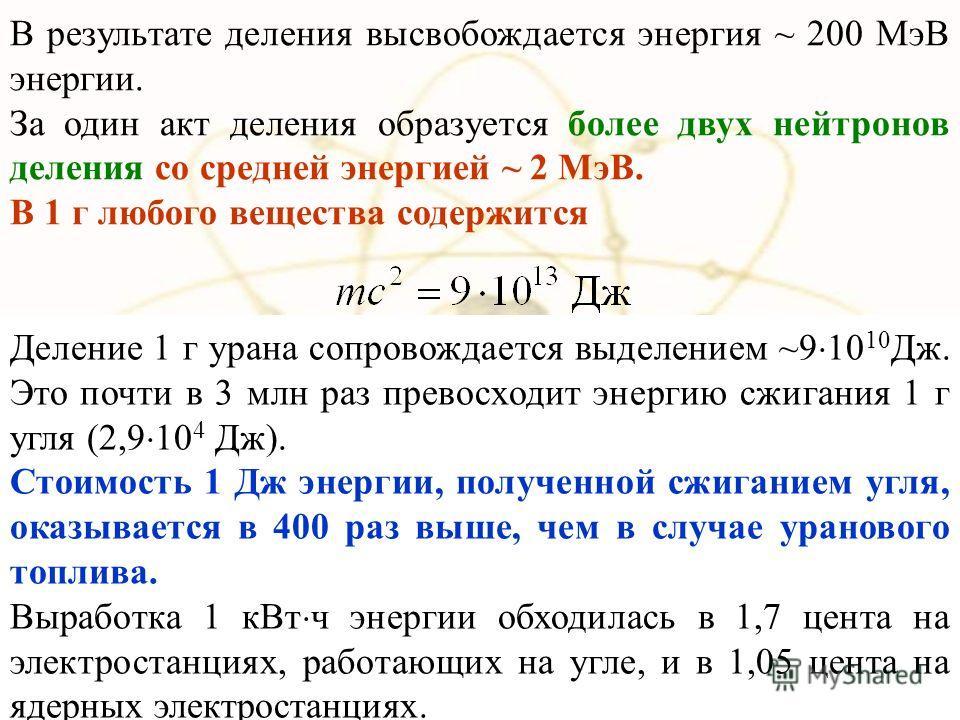 В результате деления высвобождается энергия ~ 200 МэВ энергии. За один акт деления образуется более двух нейтронов деления со средней энергией ~ 2 МэВ. В 1 г любого вещества содержится Деление 1 г урана сопровождается выделением ~9 10 10 Дж. Это почт