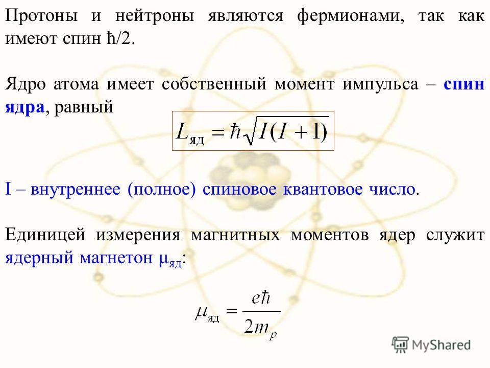 Протоны и нейтроны являются фермионами, так как имеют спин ħ/2. Ядро атома имеет собственный момент импульса – спин ядра, равный I – внутреннее (полное) спиновое квантовое число. Единицей измерения магнитных моментов ядер служит ядерный магнетон μ яд