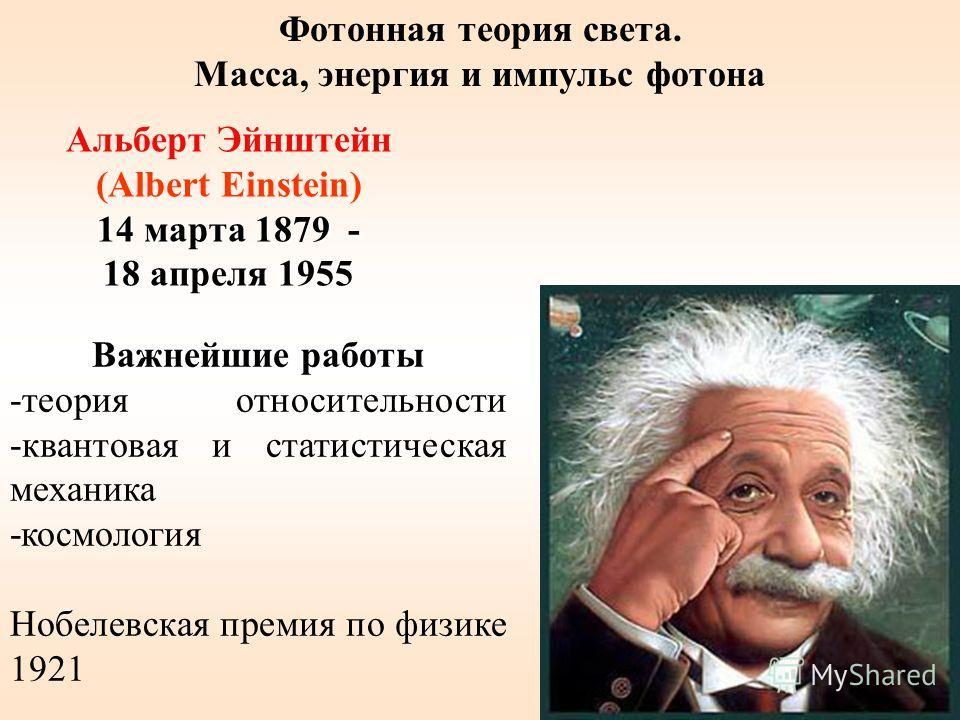 Альберт Эйнштейн (Albert Einstein) 14 марта 1879 - 18 апреля 1955 Важнейшие работы -теория относительности -квантовая и статистическая механика -космология Нобелевская премия по физике 1921 Фотонная теория света. Масса, энергия и импульс фотона