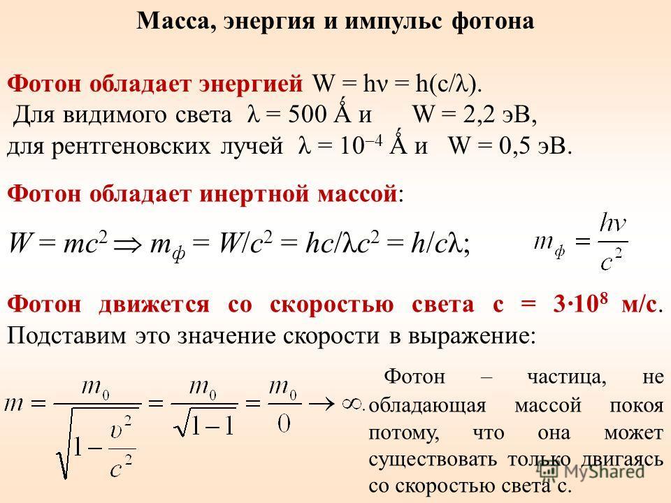Масса, энергия и импульс фотона Фотон обладает энергией W = hν = h(c/λ). Для видимого света λ = 500 Ǻ и W = 2,2 эВ, для рентгеновских лучей λ = 10 –4 Ǻ и W = 0,5 эВ. W = mc 2 m ф = W/c 2 = hc/λc 2 = h/cλ; Фотон движется со скоростью света c = 3·10 8