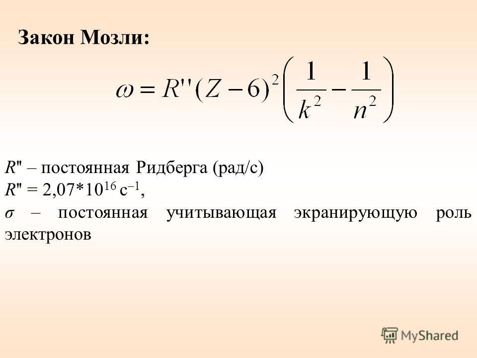 Закон Мозли: R'' – постоянная Ридберга (рад/с) R'' = 2,07*10 16 с –1, σ – постоянная учитывающая экранирующую роль электронов