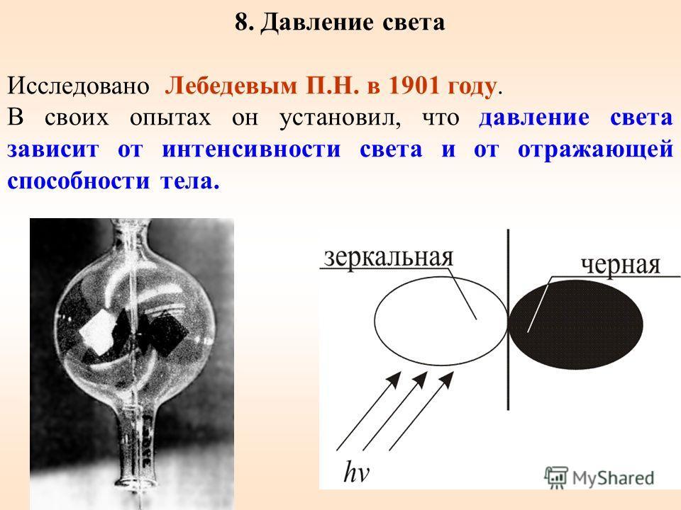 8. Давление света Исследовано Лебедевым П.Н. в 1901 году. В своих опытах он установил, что давление света зависит от интенсивности света и от отражающей способности тела.