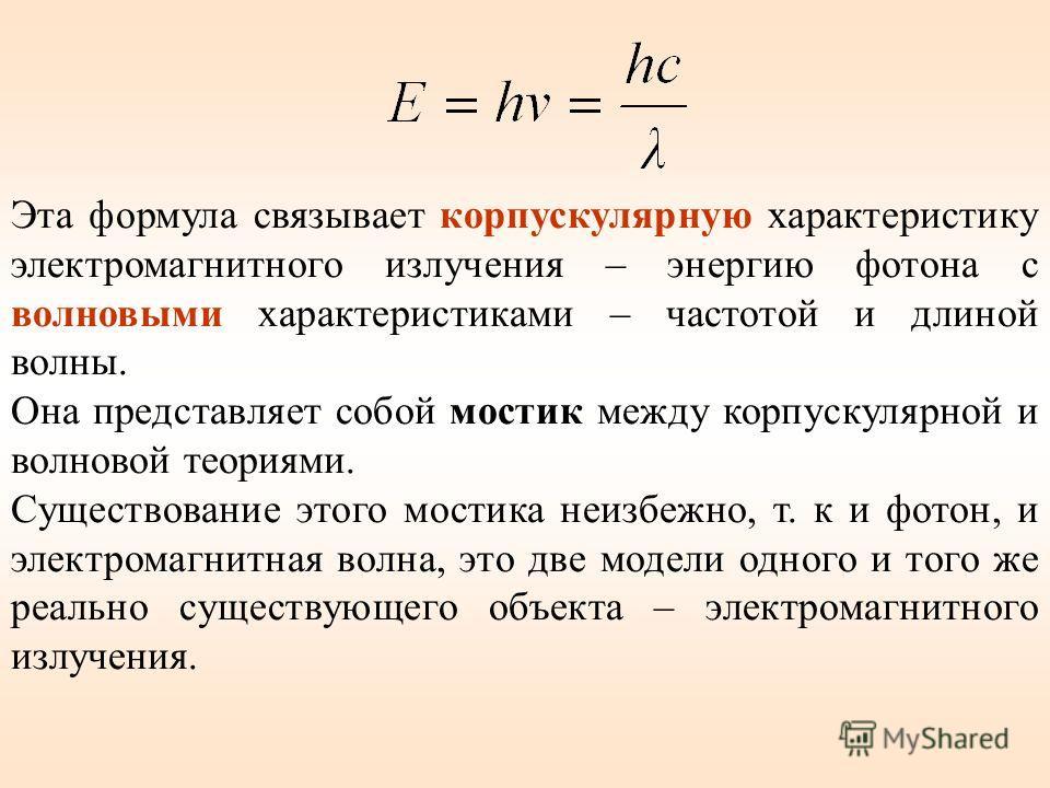 Эта формула связывает корпускулярную характеристику электромагнитного излучения – энергию фотона с волновыми характеристиками – частотой и длиной волны. Она представляет собой мостик между корпускулярной и волновой теориями. Существование этого мости