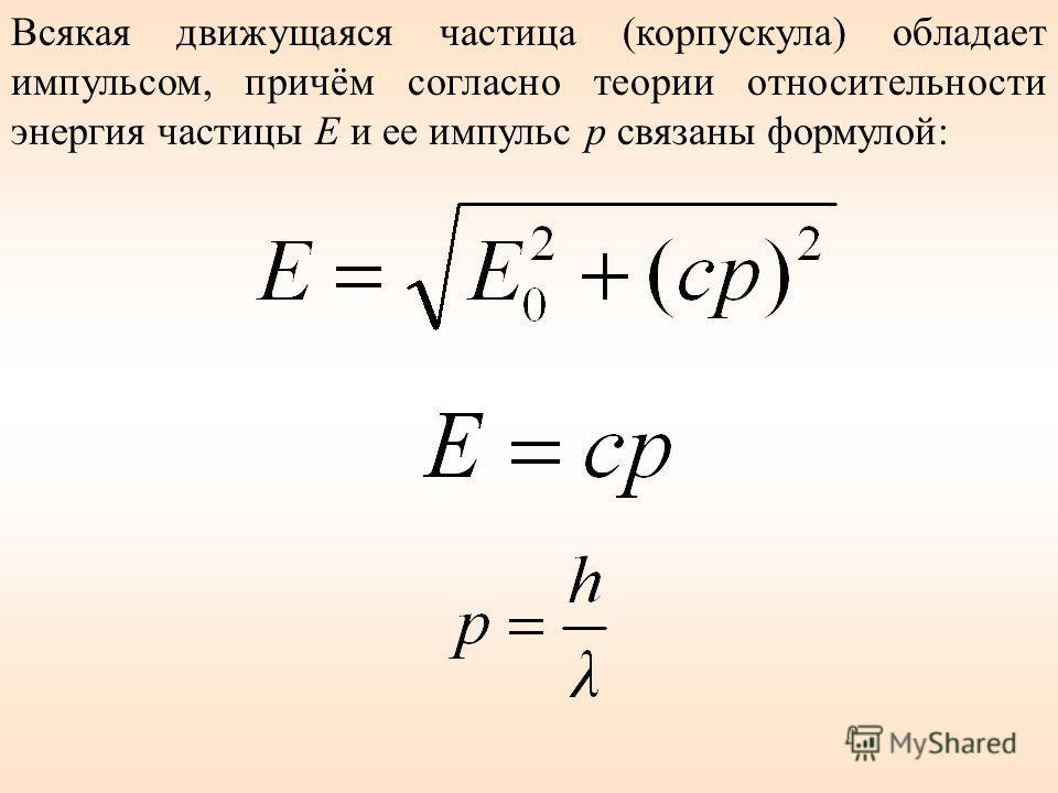 Всякая движущаяся частица (корпускула) обладает импульсом, причём согласно теории относительности энергия частицы Е и ее импульс p связаны формулой:
