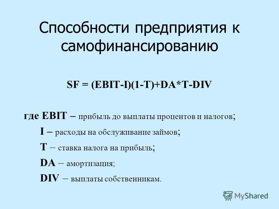 Способности предприятия к самофинансированию SF = (EBIT-I)(1-T)+DA*T-DIV где EBIT – прибыль до выплаты процентов и налогов ; I – расходы на обслуживание займов ; T – ставка налога на прибыль ; DA – амортизация; DIV – выплаты собственникам.
