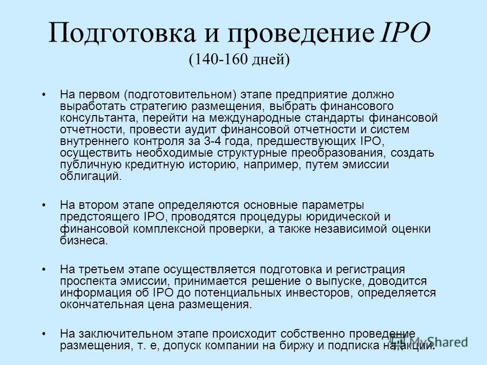 Подготовка и проведение IPO (140-160 дней) На первом (подготовительном) этапе предприятие должно выработать стратегию размещения, выбрать финансового консультанта, перейти на международные стандарты финансовой отчетности, провести аудит финансовой от