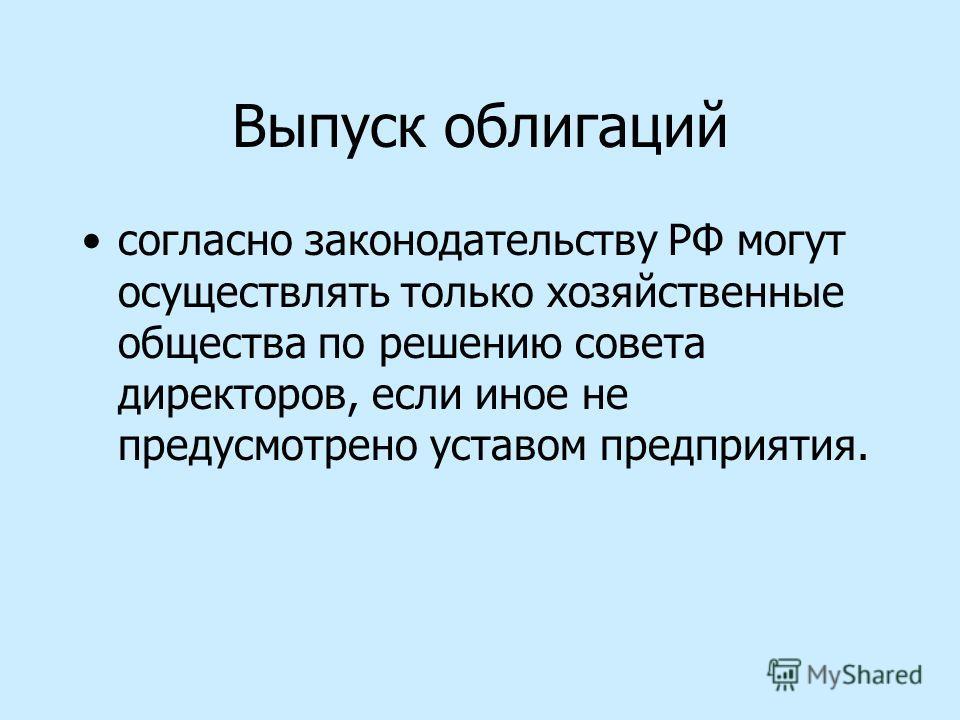 Выпуск облигаций согласно законодательству РФ могут осуществлять только хозяйственные общества по решению совета директоров, если иное не предусмотрено уставом предприятия.