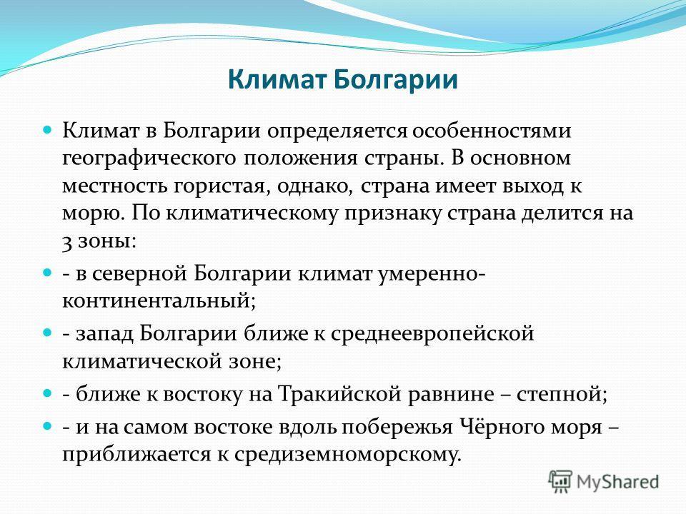 Климат Болгарии Климат в Болгарии определяется особенностями географического положения страны. В основном местность гористая, однако, страна имеет выход к морю. По климатическому признаку страна делится на 3 зоны: - в северной Болгарии климат умеренн