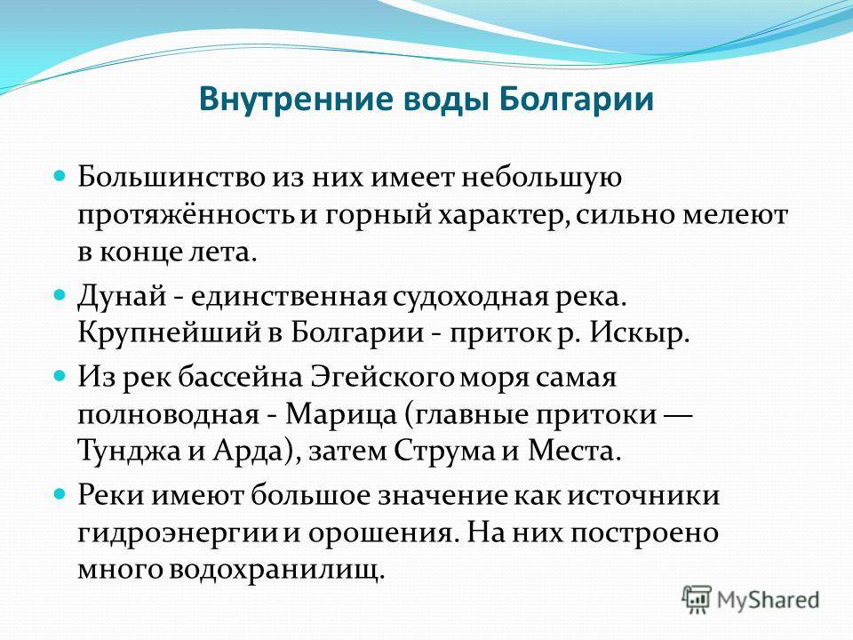 Внутренние воды Болгарии Большинство из них имеет небольшую протяжённость и горный характер, сильно мелеют в конце лета. Дунай - единственная судоходная река. Крупнейший в Болгарии - приток р. Искыр. Из рек бассейна Эгейского моря самая полноводная -