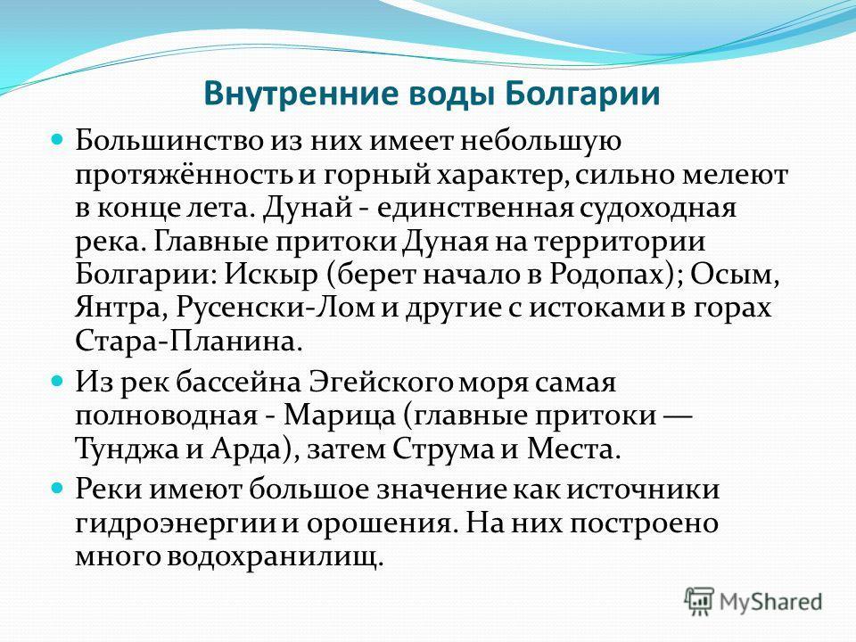 Внутренние воды Болгарии Большинство из них имеет небольшую протяжённость и горный характер, сильно мелеют в конце лета. Дунай - единственная судоходная река. Главные притоки Дуная на территории Болгарии: Искыр (берет начало в Родопах); Осым, Янтра,