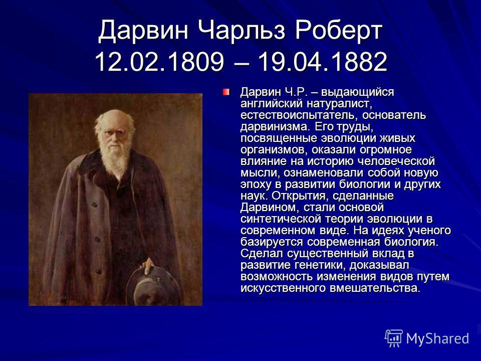Дарвин Чарльз Роберт 12.02.1809 – 19.04.1882 Дарвин Ч.Р. – выдающийся английский натуралист, естествоиспытатель, основатель дарвинизма. Его труды, посвященные эволюции живых организмов, оказали огромное влияние на историю человеческой мысли, ознамено