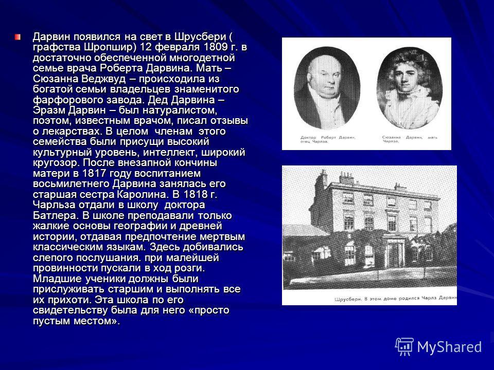 Дарвин появился на свет в Шрусбери ( графства Шропшир) 12 февраля 1809 г. в достаточно обеспеченной многодетной семье врача Роберта Дарвина. Мать – Сюзанна Веджвуд – происходила из богатой семьи владельцев знаменитого фарфорового завода. Дед Дарвина