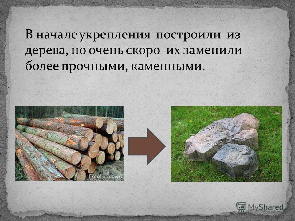 В начале укрепления построили из дерева, но очень скоро их заменили более прочными, каменными.