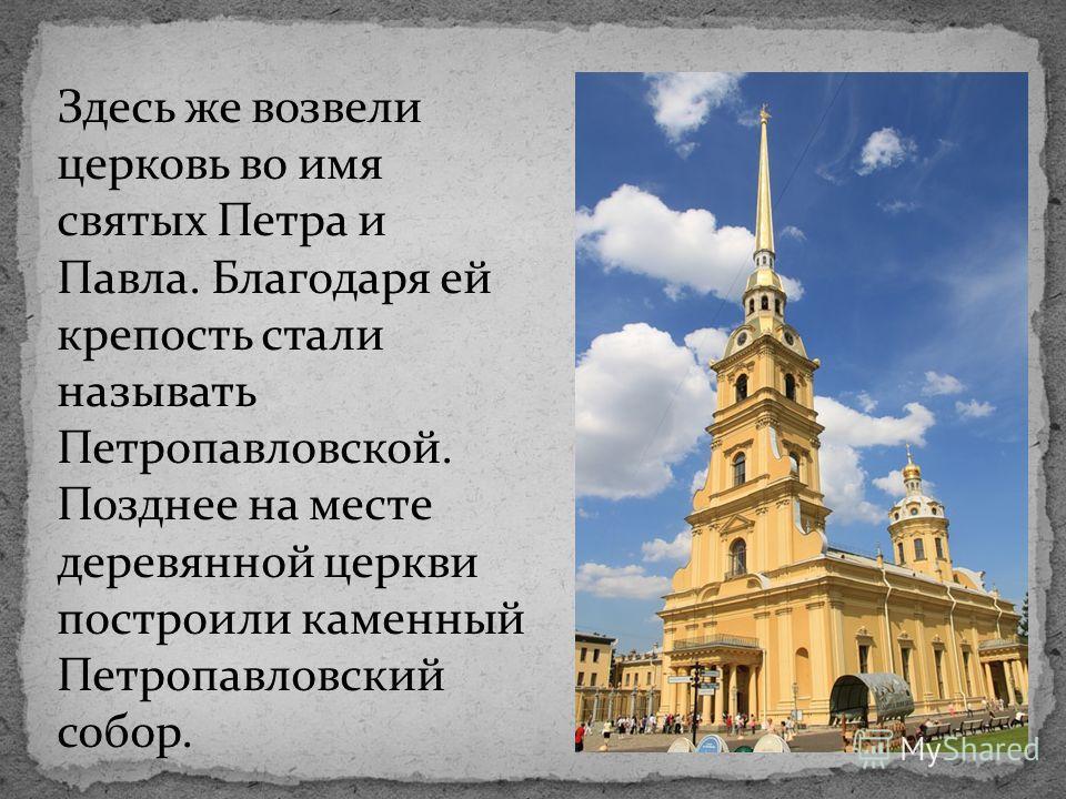Здесь же возвели церковь во имя святых Петра и Павла. Благодаря ей крепость стали называть Петропавловской. Позднее на месте деревянной церкви построили каменный Петропавловский собор.