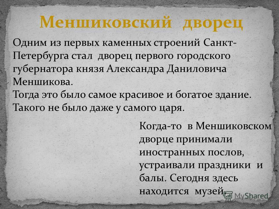 Меншиковский дворец Одним из первых каменных строений Санкт- Петербурга стал дворец первого городского губернатора князя Александра Даниловича Меншикова. Тогда это было самое красивое и богатое здание. Такого не было даже у самого царя. Когда-то в Ме