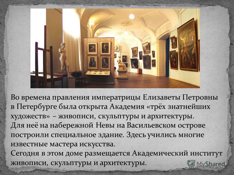Во времена правления императрицы Елизаветы Петровны в Петербурге была открыта Академия «трёх знатнейших художеств» – живописи, скульптуры и архитектуры. Для неё на набережной Невы на Васильевском острове построили специальное здание. Здесь учились мн