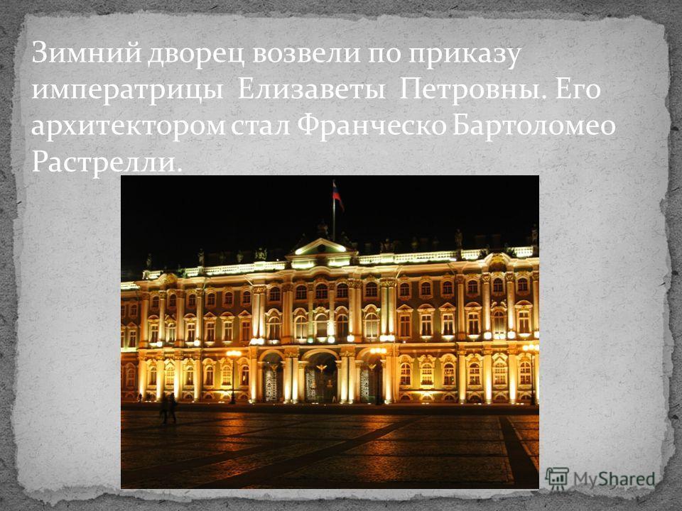 Зимний дворец возвели по приказу императрицы Елизаветы Петровны. Его архитектором стал Франческо Бартоломео Растрелли.