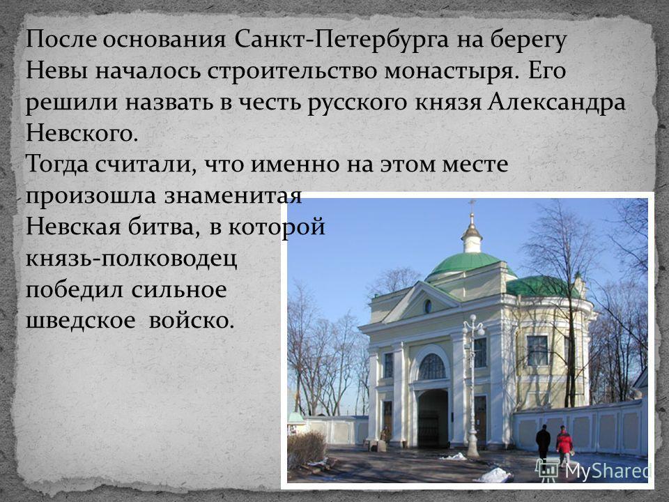 После основания Санкт-Петербурга на берегу Невы началось строительство монастыря. Его решили назвать в честь русского князя Александра Невского. Тогда считали, что именно на этом месте произошла знаменитая Невская битва, в которой князь-полководец по