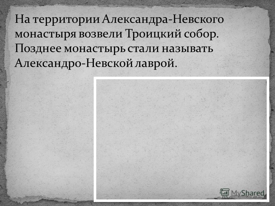 На территории Александра-Невского монастыря возвели Троицкий собор. Позднее монастырь стали называть Александро-Невской лаврой.