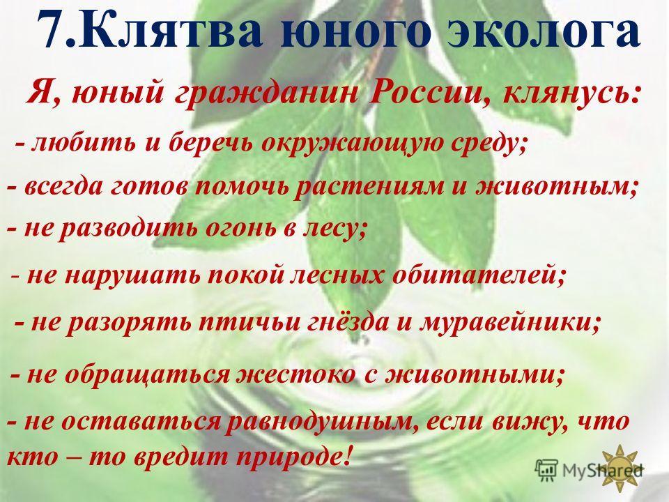 7. Клятва юного эколога Я, юный гражданин России, клянусь: - любить и беречь окружающую среду; - всегда готов помочь растениям и животным; - не разводить огонь в лесу ; - не нарушать покой лесных обитателей; - не разорять птичьи гнёзда и муравейники;