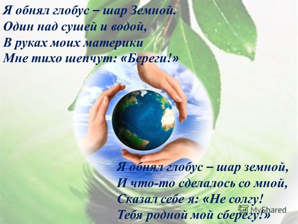 Я обнял глобус – шар Земной. Один над сушей и водой, В руках моих материки Мне тихо шепчут: « Береги! » Я обнял глобус – шар земной, И что-то сделалось со мной, Сказал себе я: « Не солгу! Тебя родной мой сберегу! »
