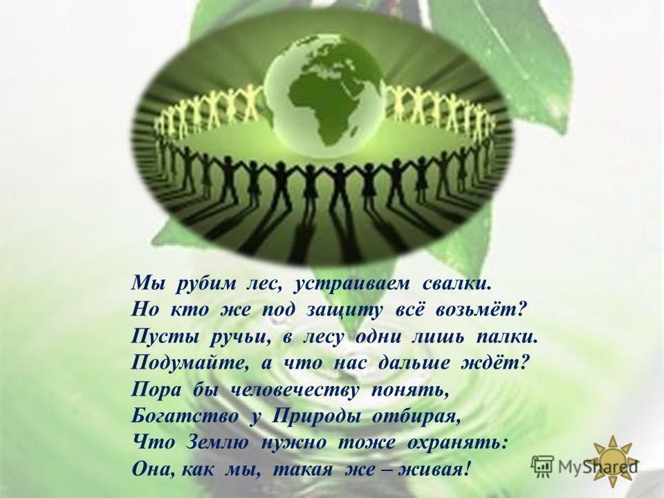 Мы рубим лес, устраиваем свалки. Но кто же под защиту всё возьмёт ? Пусты ручьи, в лесу одни лишь палки. Подумайте, а что нас дальше ждёт ? Пора бы человечеству понять, Богатство у Природы отбирая, Что Землю нужно тоже охранять : Она, как мы, такая ж