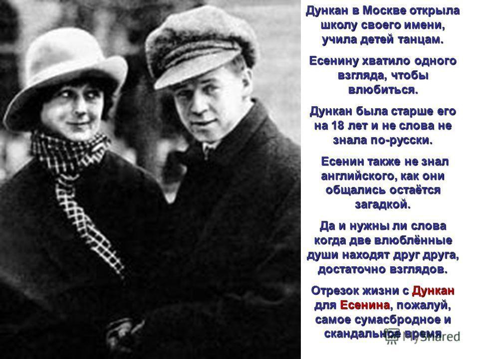 Дункан в Москве открыла школу своего имени, учила детей танцам. Есенину хватило одного взгляда, чтобы влюбиться. Дункан была старше его на 18 лет и не слова не знала по-русски. Есенин также не знал английского, как они общались остаётся загадкой. Да